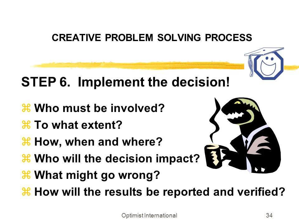 Optimist International34 CREATIVE PROBLEM SOLVING PROCESS STEP 6. Implement the decision! zWho must be involved? zTo what extent? zHow, when and where