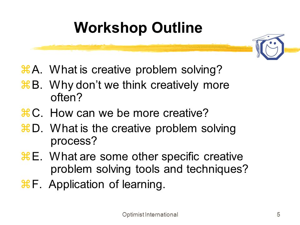 Optimist International5 Workshop Outline zA. What is creative problem solving? zB. Why don't we think creatively more often? zC. How can we be more cr