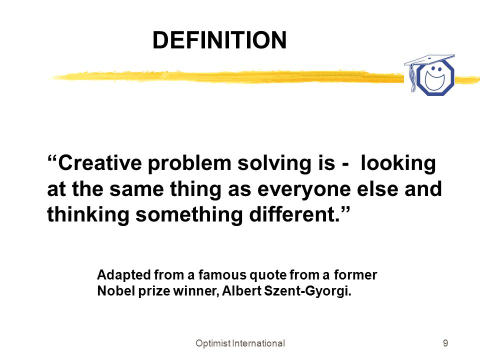 "Optimist International9 DEFINITION ""Creative problem solving is - looking at the same thing as everyone else and thinking something different."" Adapte"