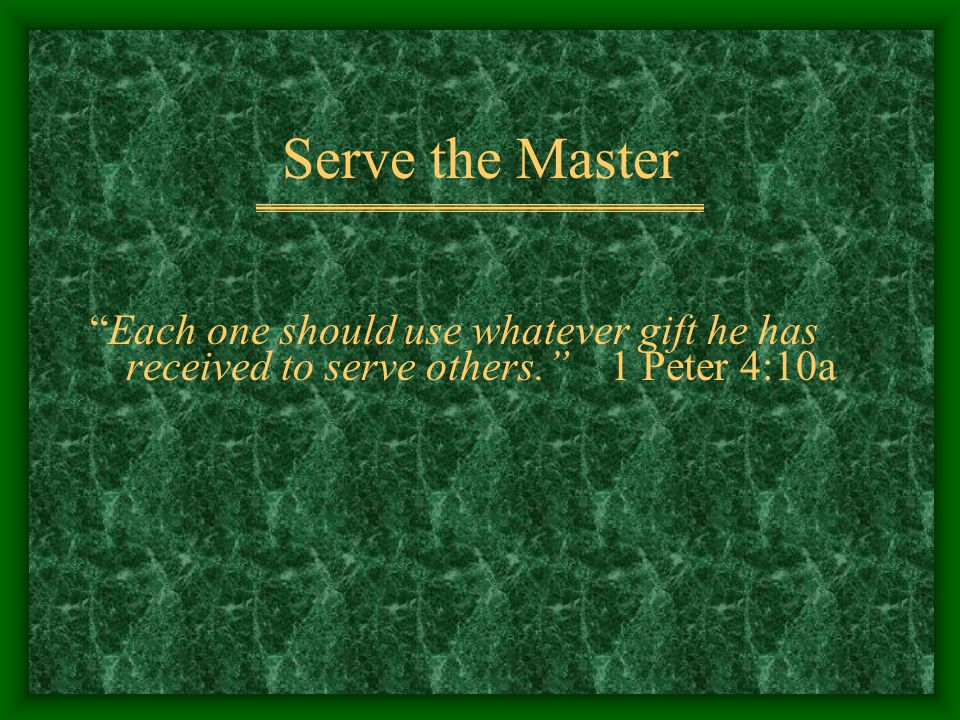 """Serve the Master """"Each one should use whatever gift he has received to serve others."""" 1 Peter 4:10a"""