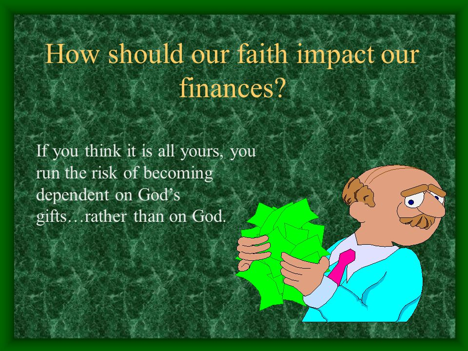 How should our faith impact our finances? If you think it is all yours, you run the risk of becoming dependent on God's gifts…rather than on God.