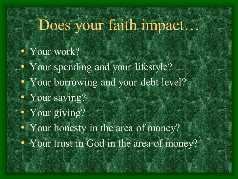 Does your faith impact… Your work? Your spending and your lifestyle? Your borrowing and your debt level? Your saving? Your giving? Your honesty in the