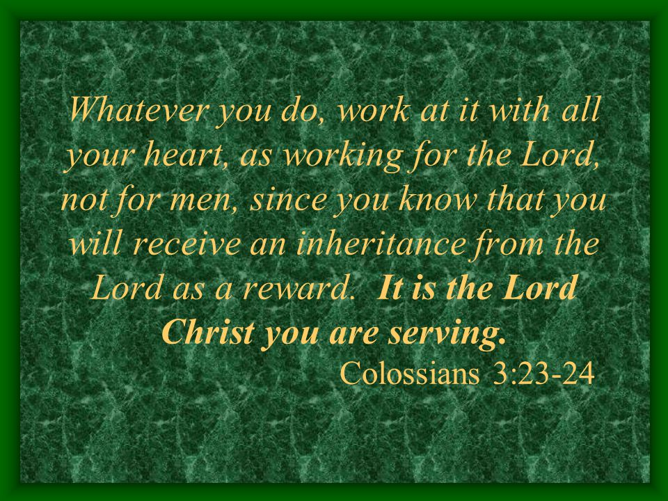 Whatever you do, work at it with all your heart, as working for the Lord, not for men, since you know that you will receive an inheritance from the Lo