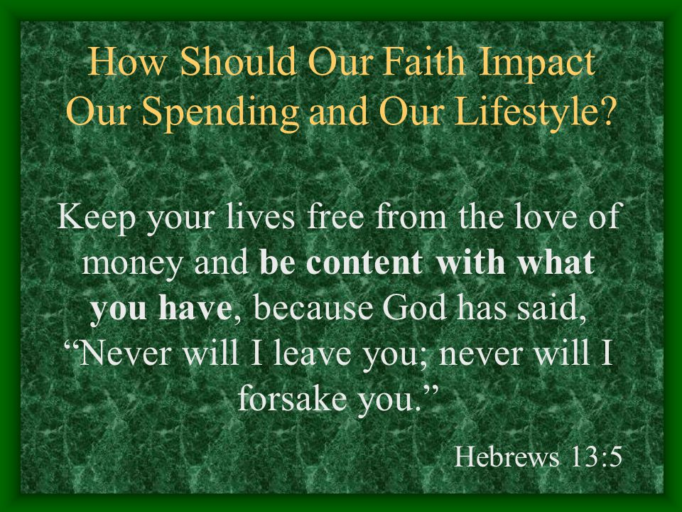 How Should Our Faith Impact Our Spending and Our Lifestyle? Keep your lives free from the love of money and be content with what you have, because God