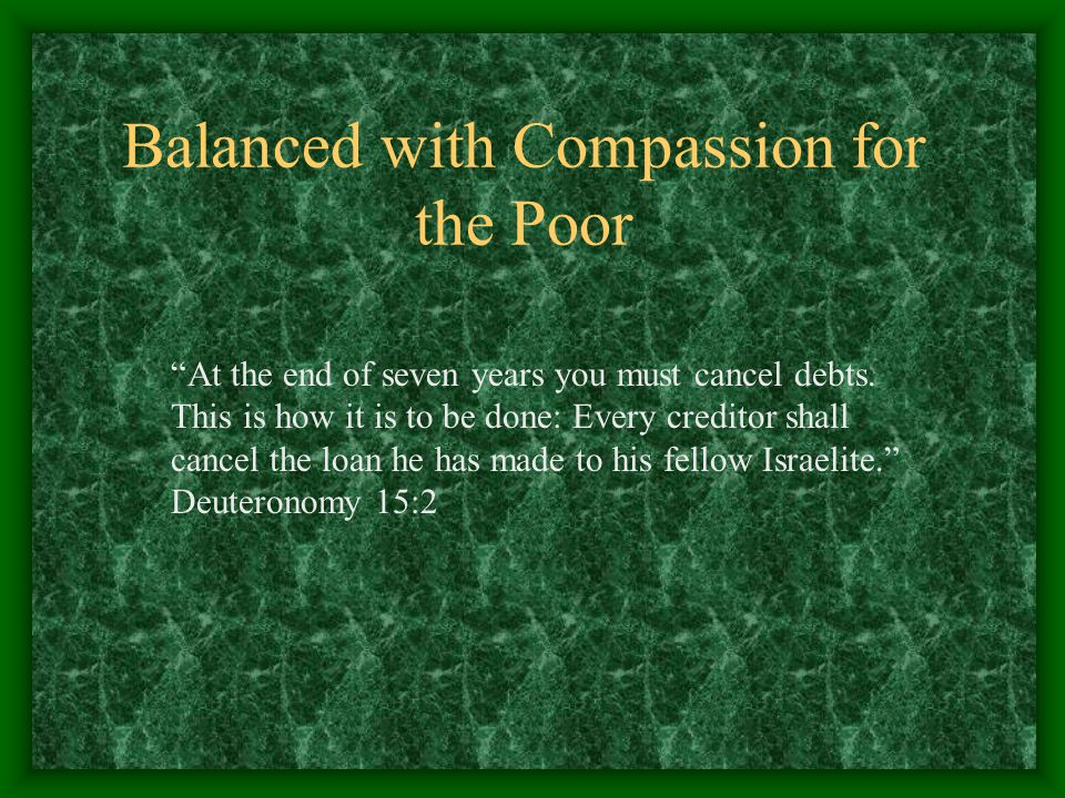 """Balanced with Compassion for the Poor """"At the end of seven years you must cancel debts. This is how it is to be done: Every creditor shall cancel the"""
