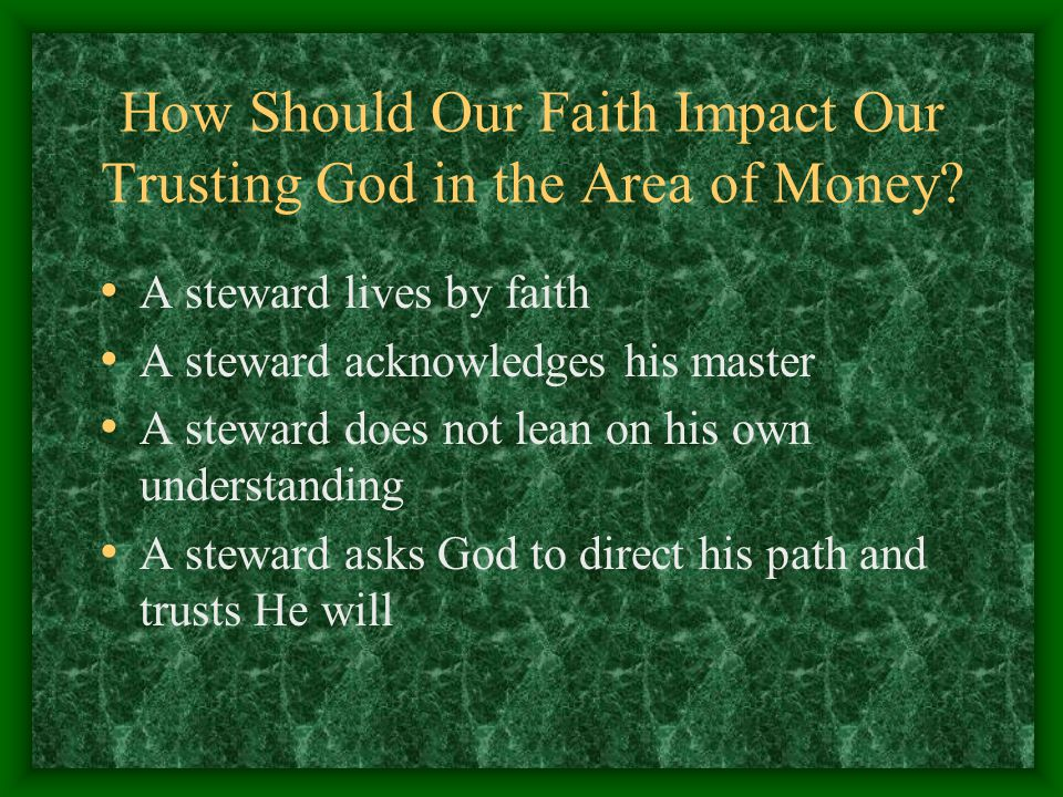 How Should Our Faith Impact Our Trusting God in the Area of Money? A steward lives by faith A steward acknowledges his master A steward does not lean