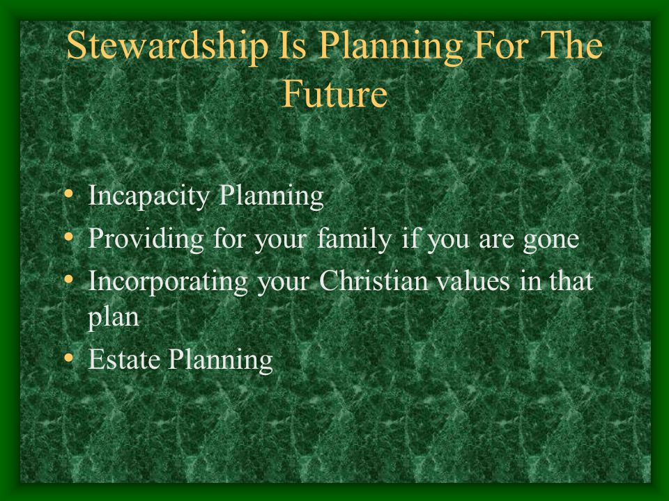 Stewardship Is Planning For The Future Incapacity Planning Providing for your family if you are gone Incorporating your Christian values in that plan