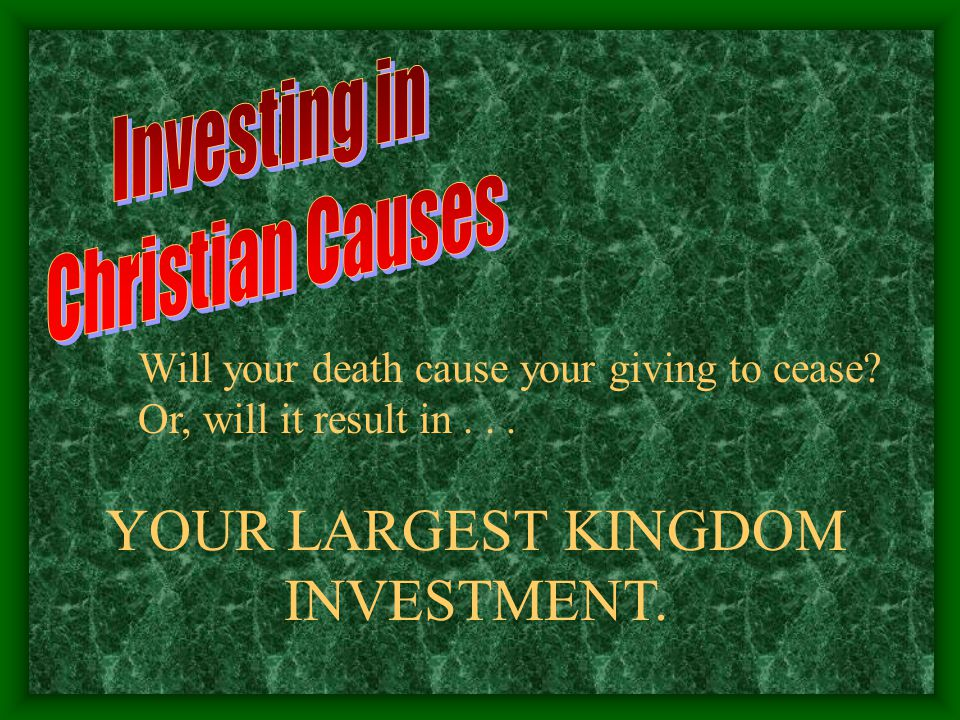 Will your death cause your giving to cease? Or, will it result in... YOUR LARGEST KINGDOM INVESTMENT.