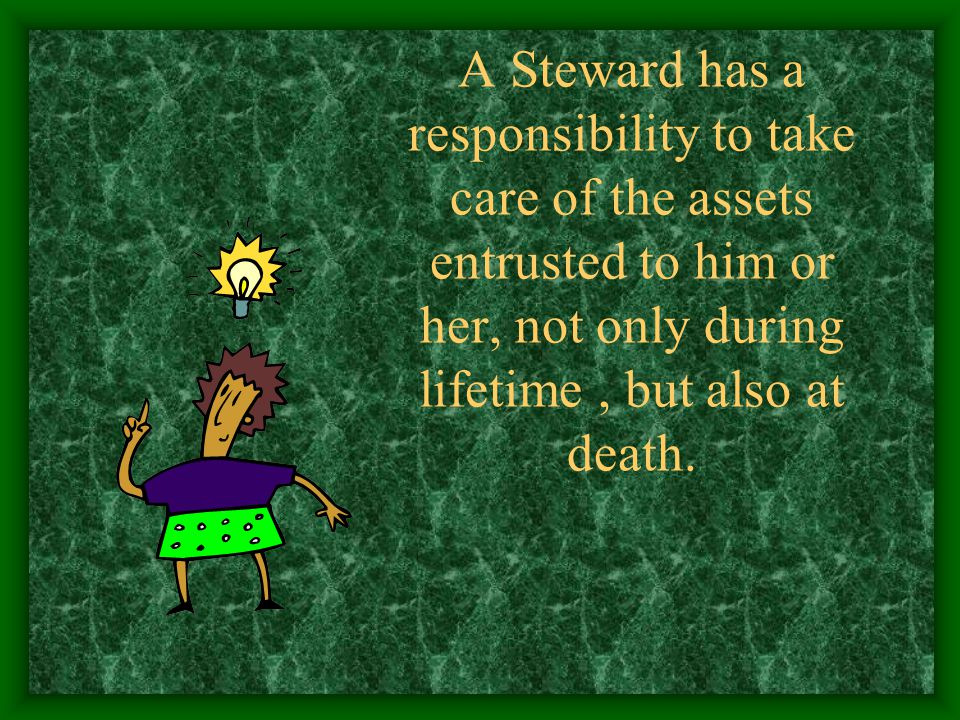 A Steward has a responsibility to take care of the assets entrusted to him or her, not only during lifetime, but also at death.