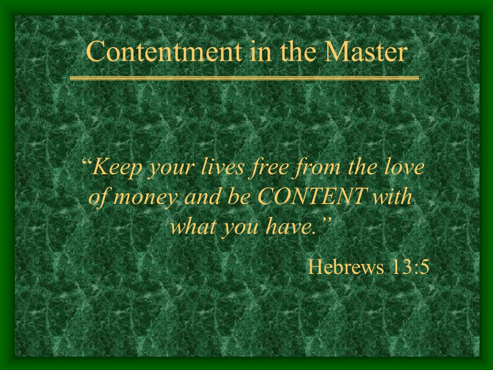 Contentment in the Master Keep your lives free from the love of money and be CONTENT with what you have. Hebrews 13:5