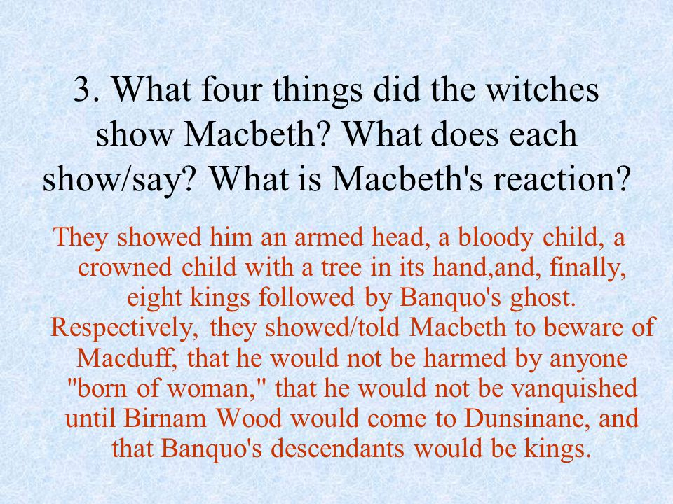 They showed him an armed head, a bloody child, a crowned child with a tree in its hand,and, finally, eight kings followed by Banquo's ghost. Respectiv