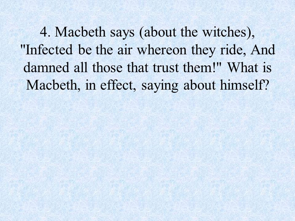 4. Macbeth says (about the witches),
