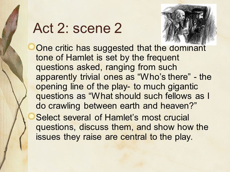Act 2: scene 2 One critic has suggested that the dominant tone of Hamlet is set by the frequent questions asked, ranging from such apparently trivial ones as Who's there - the opening line of the play- to much gigantic questions as What should such fellows as I do crawling between earth and heaven Select several of Hamlet's most crucial questions, discuss them, and show how the issues they raise are central to the play.