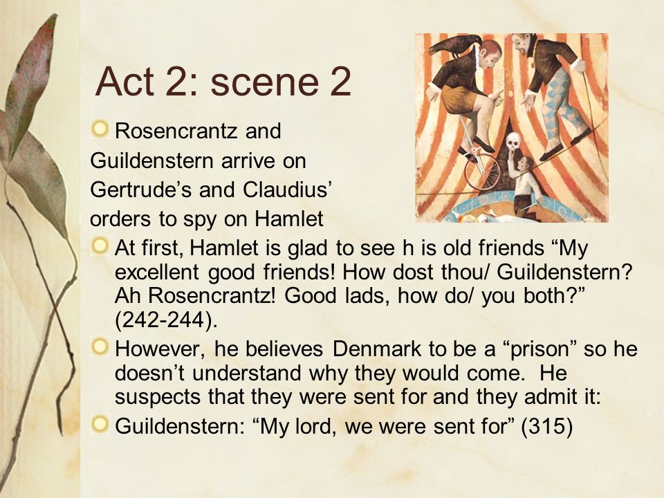 Act 2: scene 2 Rosencrantz and Guildenstern arrive on Gertrude's and Claudius' orders to spy on Hamlet At first, Hamlet is glad to see h is old friends My excellent good friends.