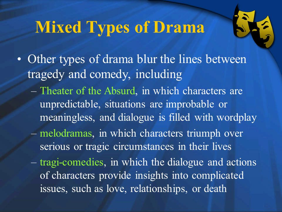 Mixed Types of Drama Other types of drama blur the lines between tragedy and comedy, including –Theater of the Absurd, in which characters are unpredictable, situations are improbable or meaningless, and dialogue is filled with wordplay –melodramas, in which characters triumph over serious or tragic circumstances in their lives –tragi-comedies, in which the dialogue and actions of characters provide insights into complicated issues, such as love, relationships, or death