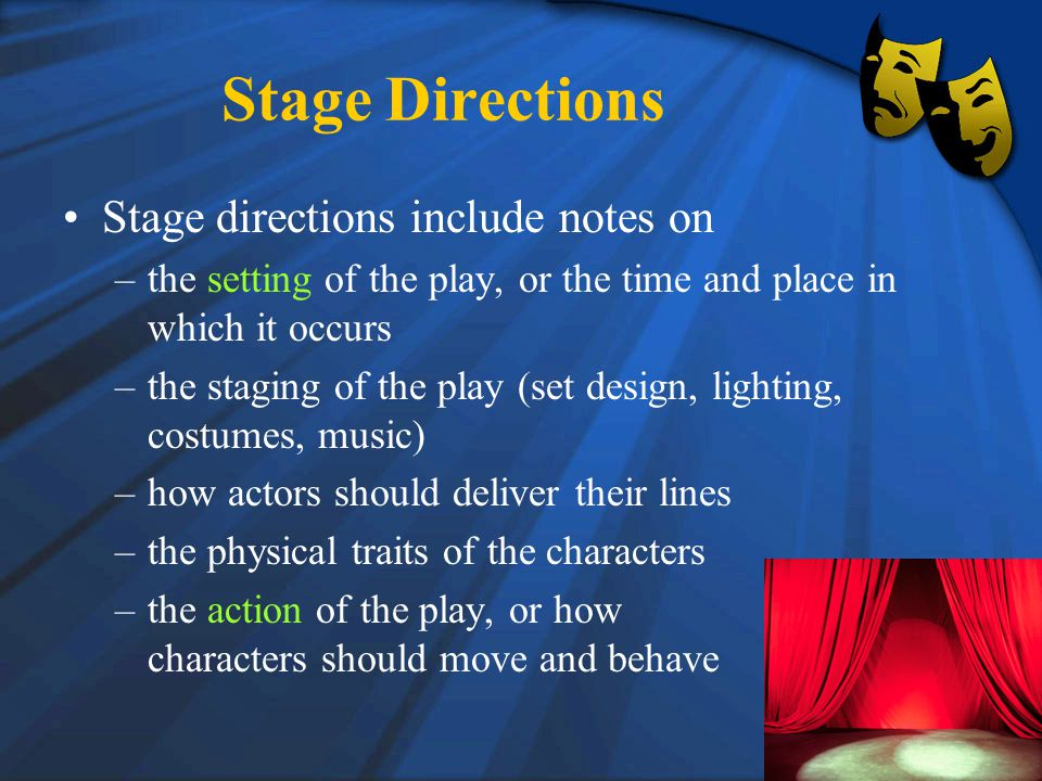 Stage Directions Stage directions include notes on –the setting of the play, or the time and place in which it occurs –the staging of the play (set design, lighting, costumes, music) –how actors should deliver their lines –the physical traits of the characters –the action of the play, or how characters should move and behave