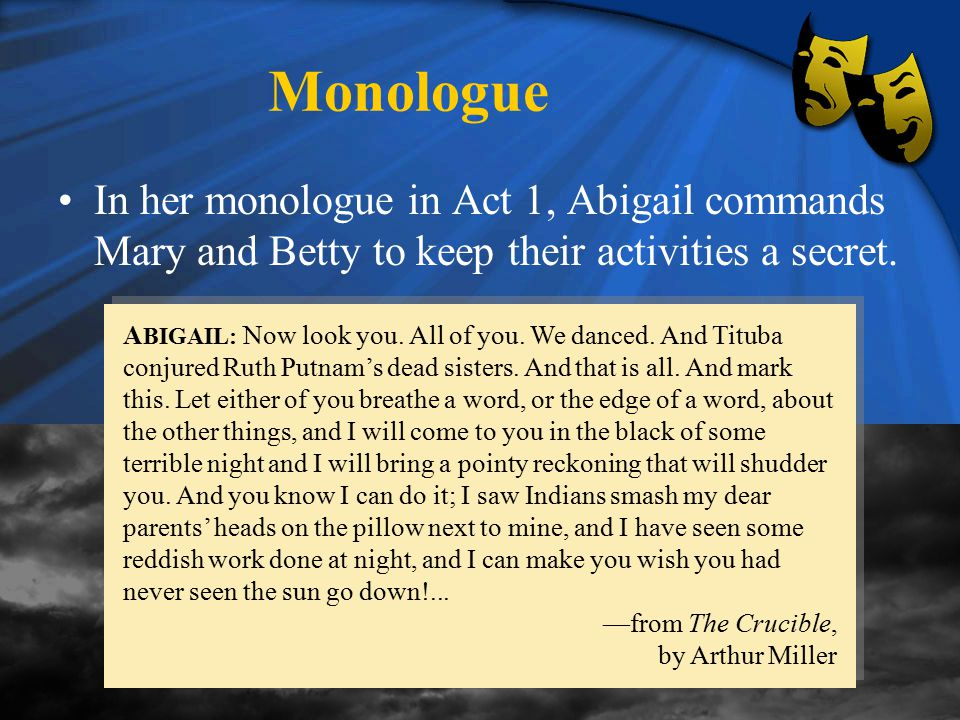 Monologue In her monologue in Act 1, Abigail commands Mary and Betty to keep their activities a secret.
