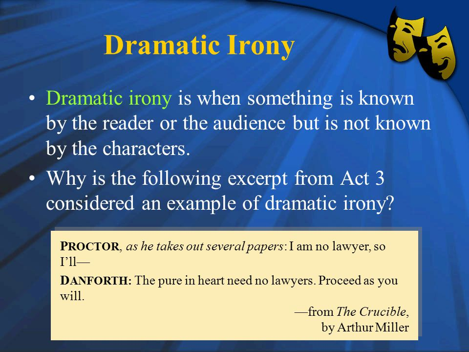 Dramatic Irony Dramatic irony is when something is known by the reader or the audience but is not known by the characters.
