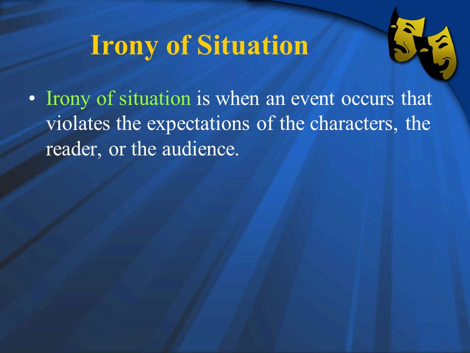 Irony of Situation Irony of situation is when an event occurs that violates the expectations of the characters, the reader, or the audience.