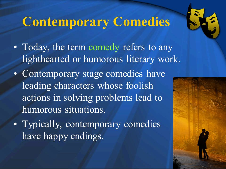 Contemporary Comedies Today, the term comedy refers to any lighthearted or humorous literary work.