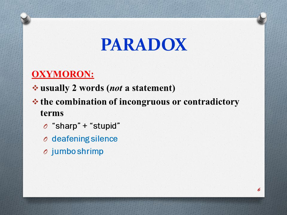 """PARADOX OXYMORON:  usually 2 words (not a statement)  the combination of incongruous or contradictory terms O """"sharp"""" + """"stupid"""" O deafening silence"""