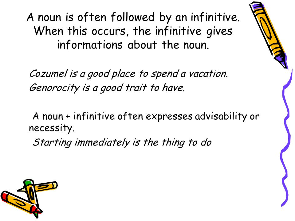 A noun is often followed by an infinitive. When this occurs, the infinitive gives informations about the noun. Cozumel is a good place to spend a vaca