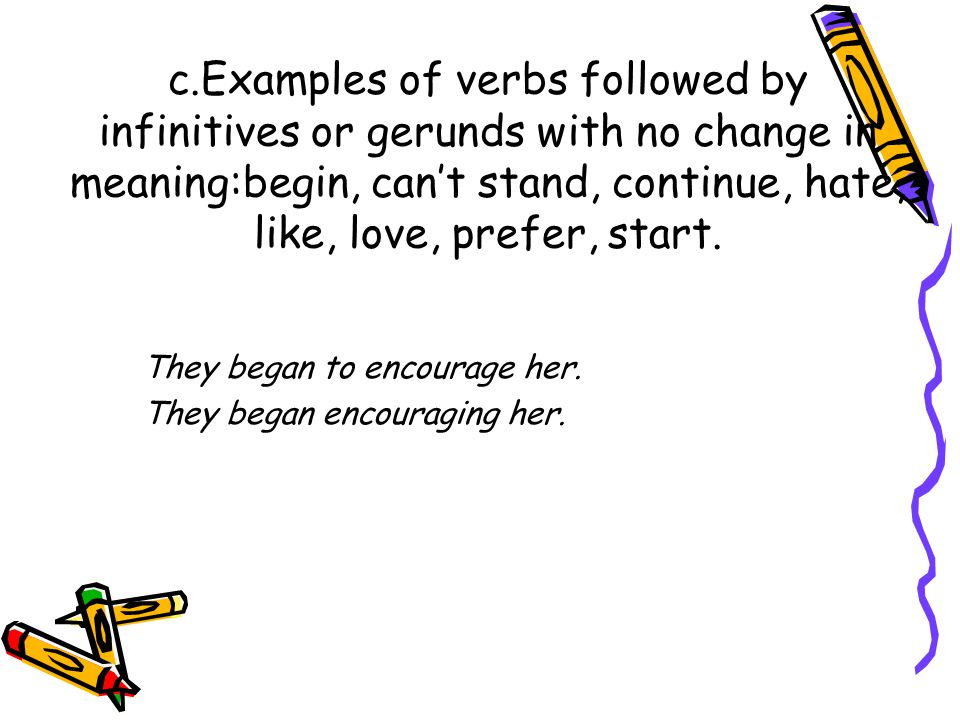c.Examples of verbs followed by infinitives or gerunds with no change in meaning:begin, can't stand, continue, hate, like, love, prefer, start.