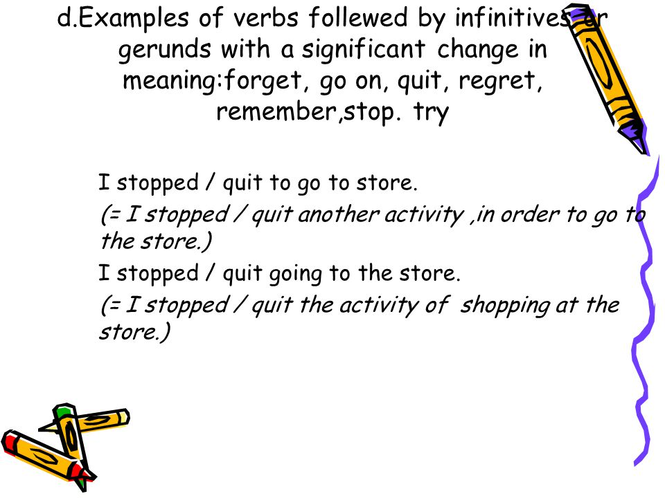 d.Examples of verbs follewed by infinitives or gerunds with a significant change in meaning:forget, go on, quit, regret, remember,stop.