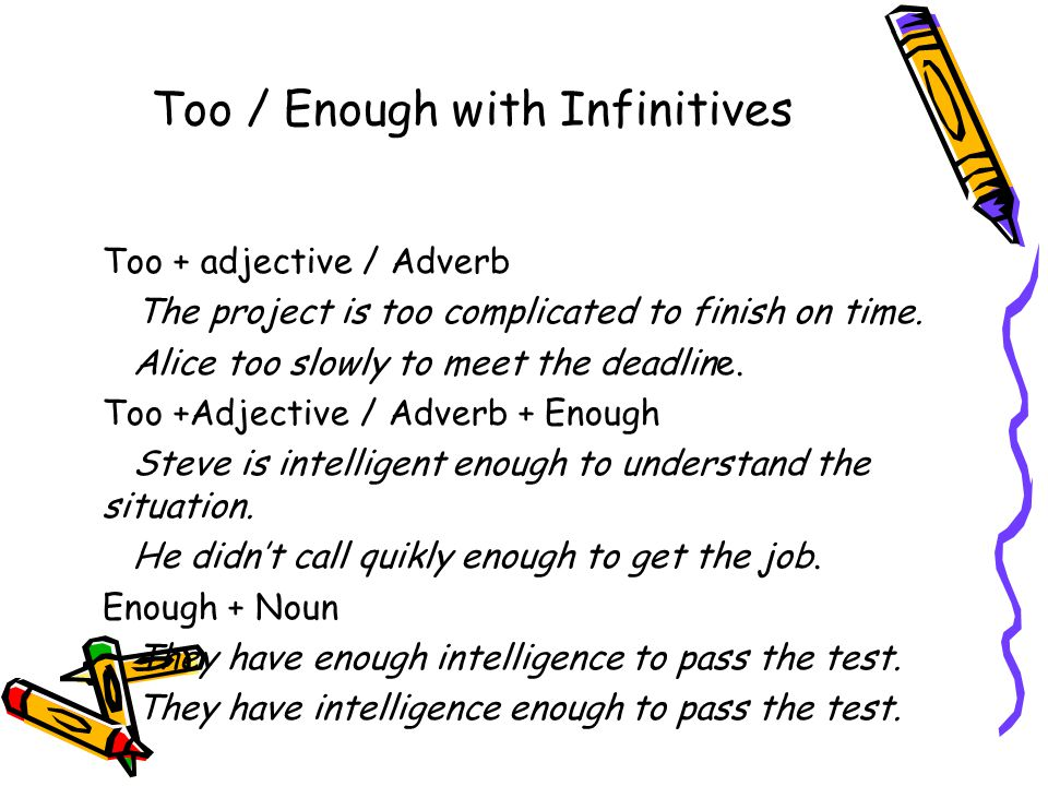 Too / Enough with Infinitives Too + adjective / Adverb The project is too complicated to finish on time.