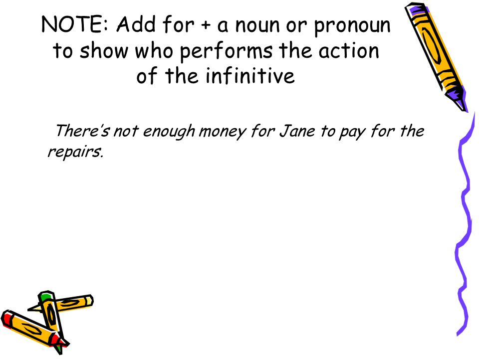 NOTE: Add for + a noun or pronoun to show who performs the action of the infinitive There's not enough money for Jane to pay for the repairs.