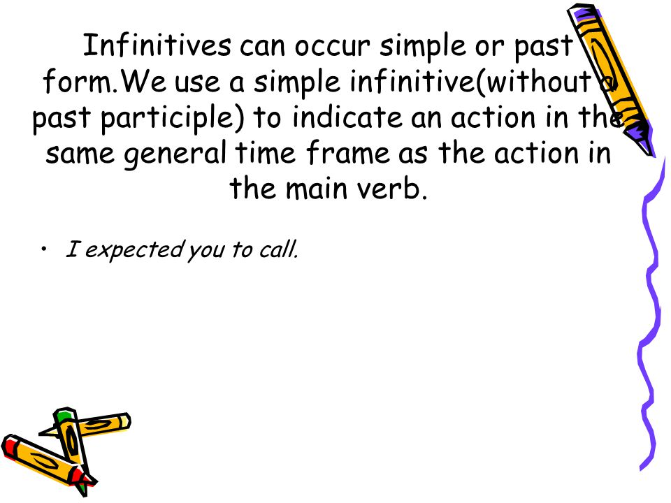 Infinitives can occur simple or past form.We use a simple infinitive(without a past participle) to indicate an action in the same general time frame as the action in the main verb.