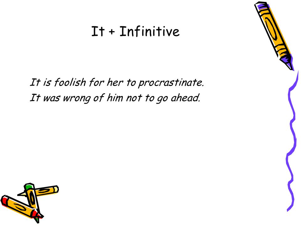 It + Infinitive It is foolish for her to procrastinate. It was wrong of him not to go ahead.