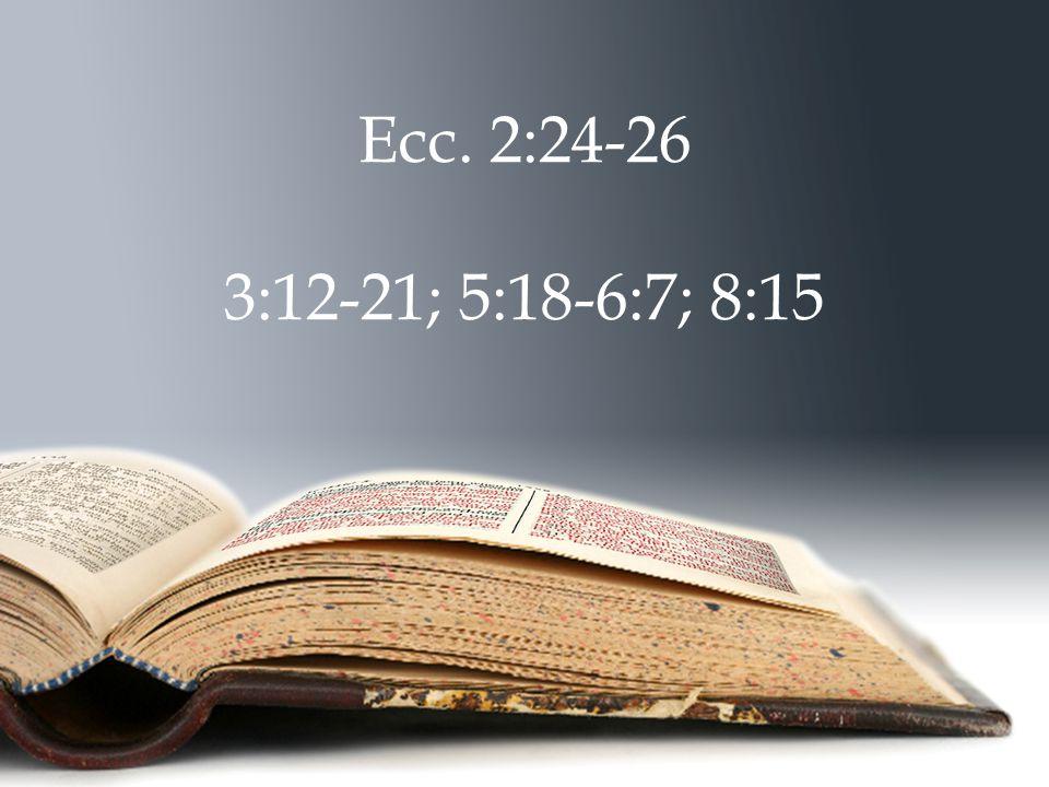 Ecc. 2:24-26 3:12-21; 5:18-6:7; 8:15