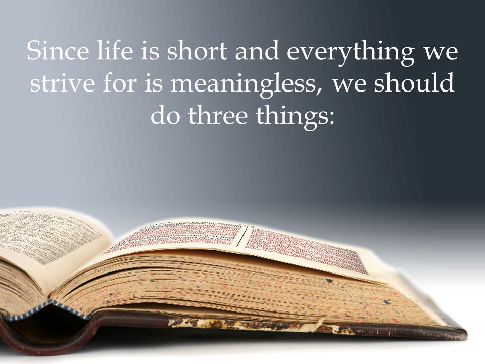 Since life is short and everything we strive for is meaningless, we should do three things: