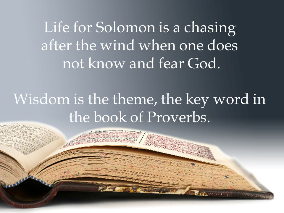 Life for Solomon is a chasing after the wind when one does not know and fear God. Wisdom is the theme, the key word in the book of Proverbs.