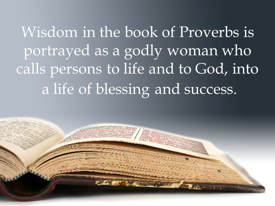 Wisdom in the book of Proverbs is portrayed as a godly woman who calls persons to life and to God, into a life of blessing and success.