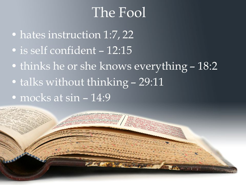 The Fool hates instruction 1:7, 22 is self confident – 12:15 thinks he or she knows everything – 18:2 talks without thinking – 29:11 mocks at sin – 14
