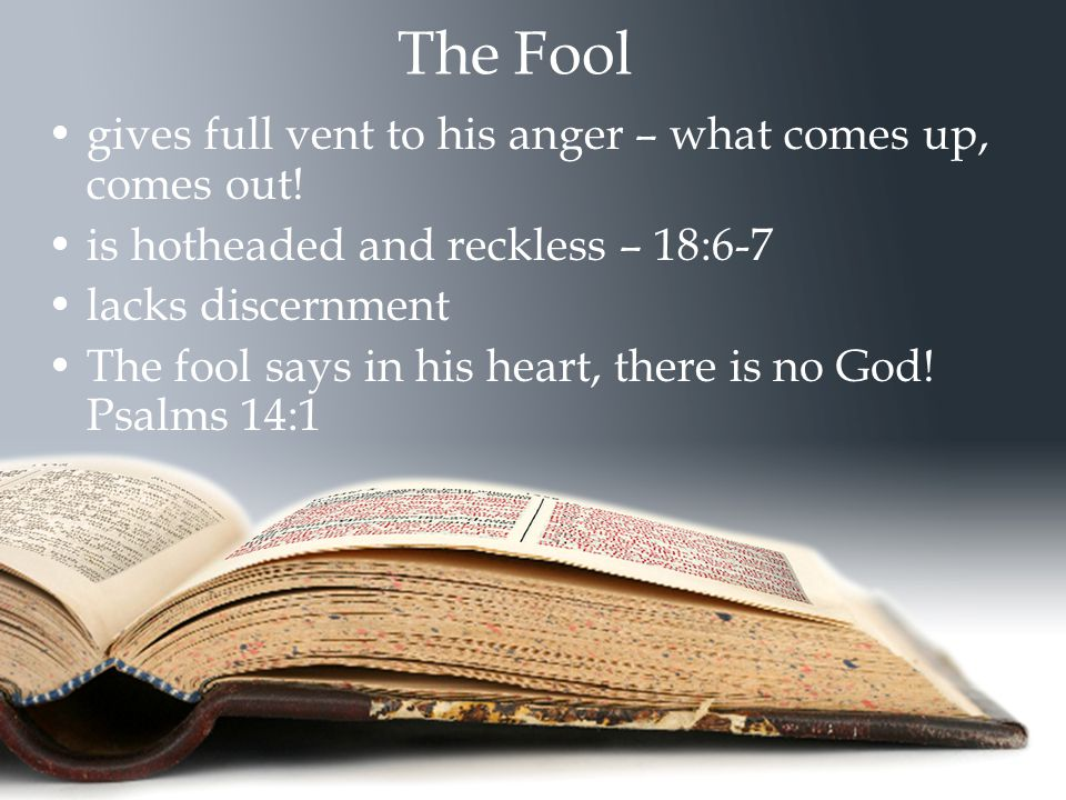 The Fool gives full vent to his anger – what comes up, comes out! is hotheaded and reckless – 18:6-7 lacks discernment The fool says in his heart, the