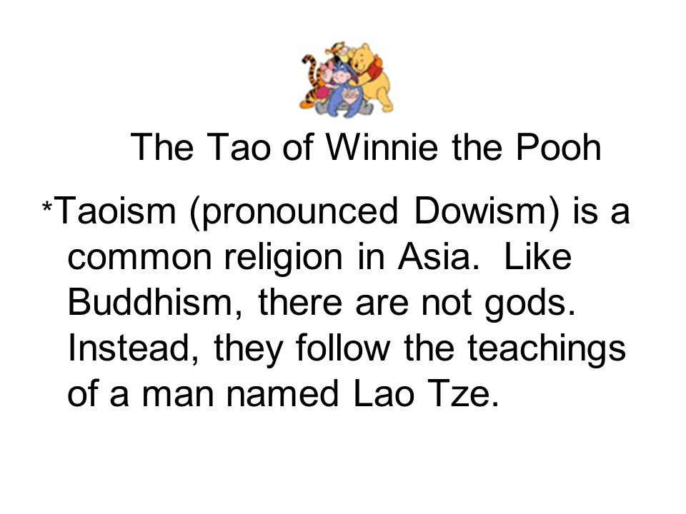 The Tao of Winnie the Pooh * Taoism (pronounced Dowism) is a common religion in Asia. Like Buddhism, there are not gods. Instead, they follow the teac