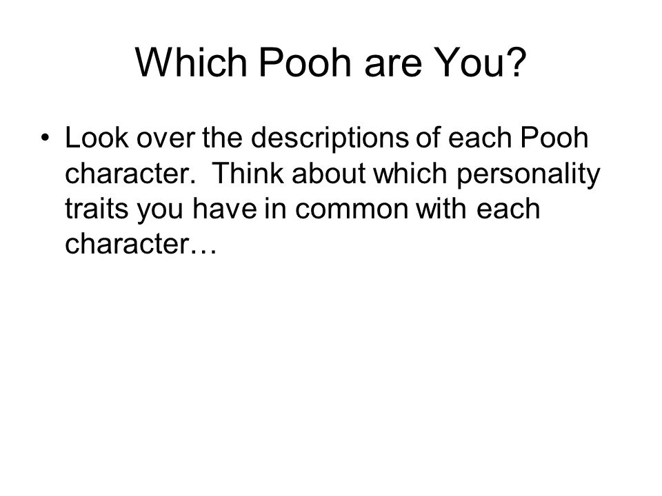 Which Pooh are You? Look over the descriptions of each Pooh character. Think about which personality traits you have in common with each character…