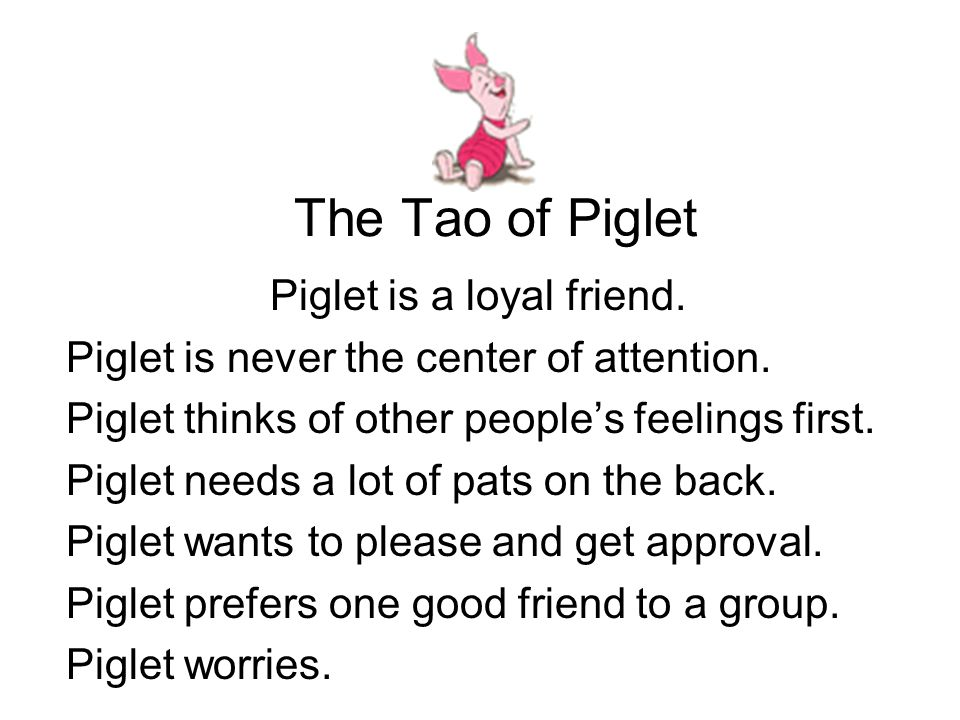 The Tao of Piglet Piglet is a loyal friend. Piglet is never the center of attention. Piglet thinks of other people's feelings first. Piglet needs a lo