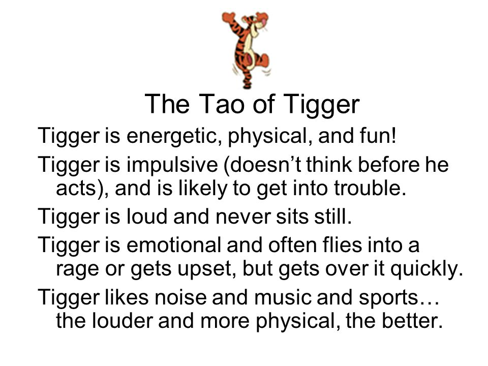 The Tao of Tigger Tigger is energetic, physical, and fun.