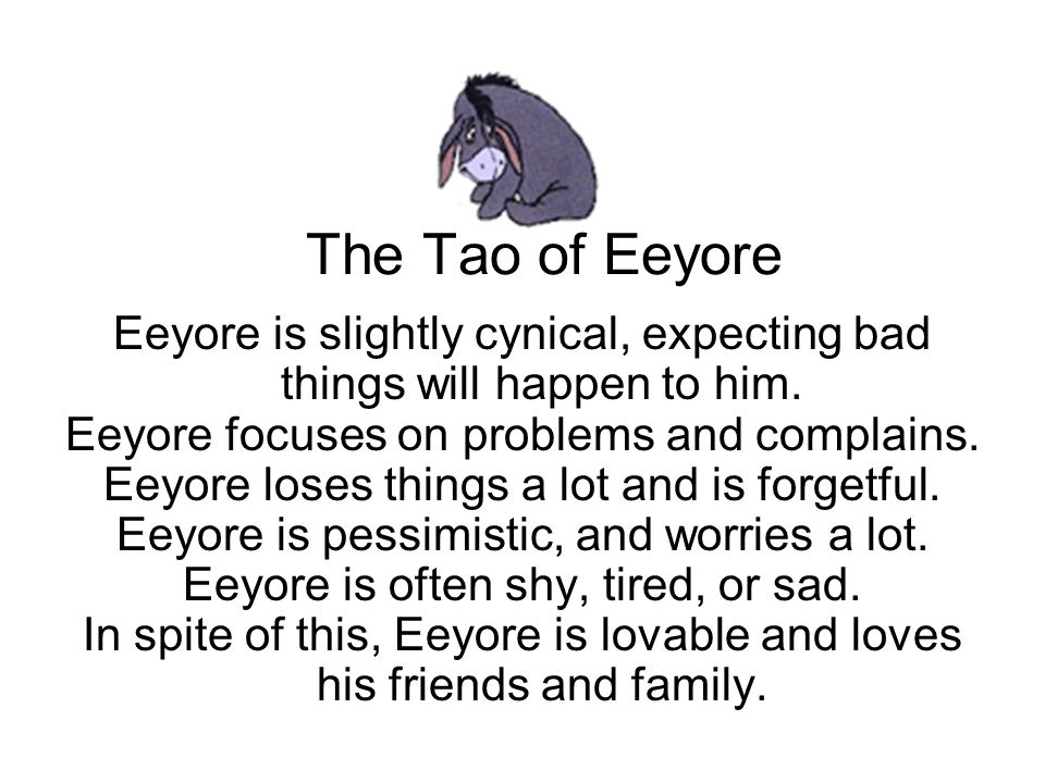 The Tao of Eeyore Eeyore is slightly cynical, expecting bad things will happen to him. Eeyore focuses on problems and complains. Eeyore loses things a