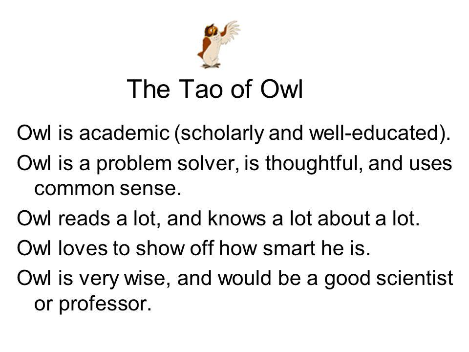 The Tao of Owl Owl is academic (scholarly and well-educated). Owl is a problem solver, is thoughtful, and uses common sense. Owl reads a lot, and know