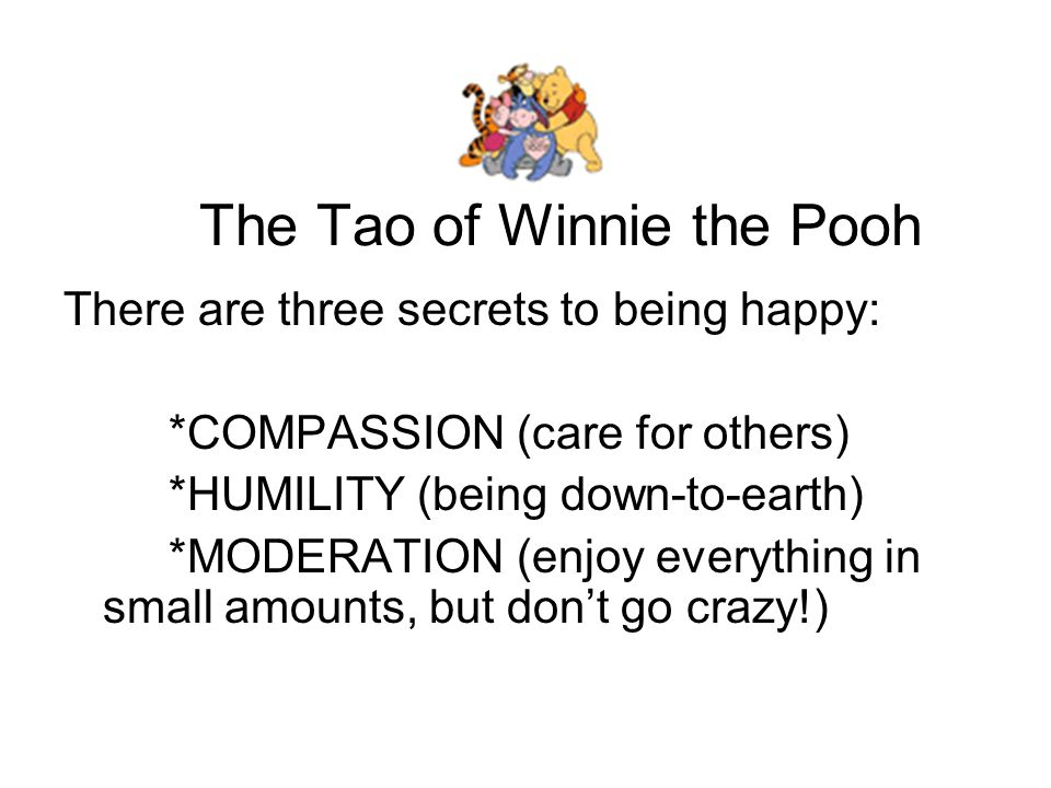 The Tao of Winnie the Pooh There are three secrets to being happy: *COMPASSION (care for others) *HUMILITY (being down-to-earth) *MODERATION (enjoy everything in small amounts, but don't go crazy!)