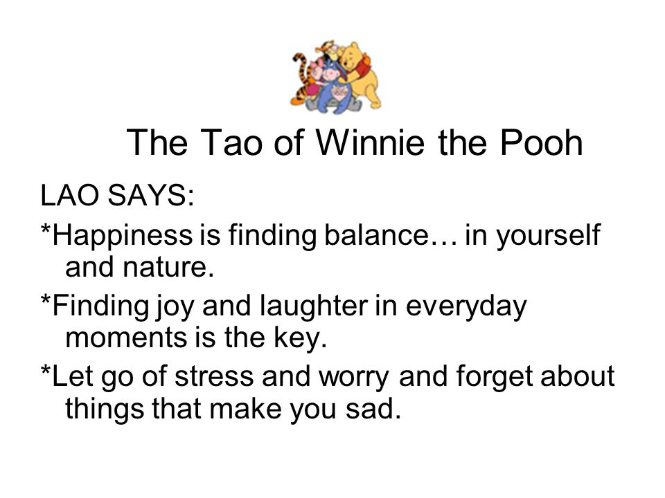The Tao of Winnie the Pooh If this sounds familiar, it's because LAO's ideas are the same as another great philosopher you know: Winnie the Pooh.