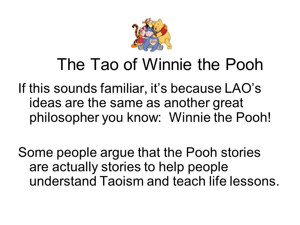 The Tao of Winnie the Pooh Here are some quotes from Pooh that match up perfectly with the teachings of Lao, who probably lived in China about 6 years before the birth of Jesus.