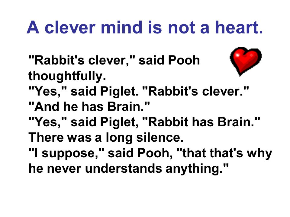 A clever mind is not a heart. Rabbit s clever, said Pooh thoughtfully.