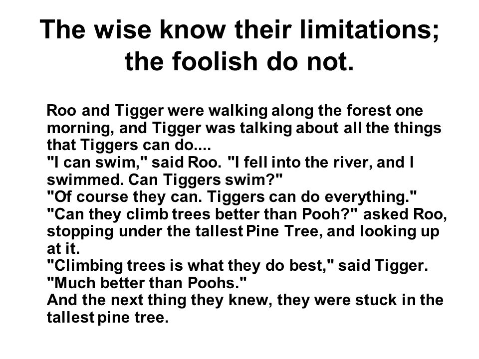 The wise know their limitations; the foolish do not. Roo and Tigger were walking along the forest one morning, and Tigger was talking about all the th