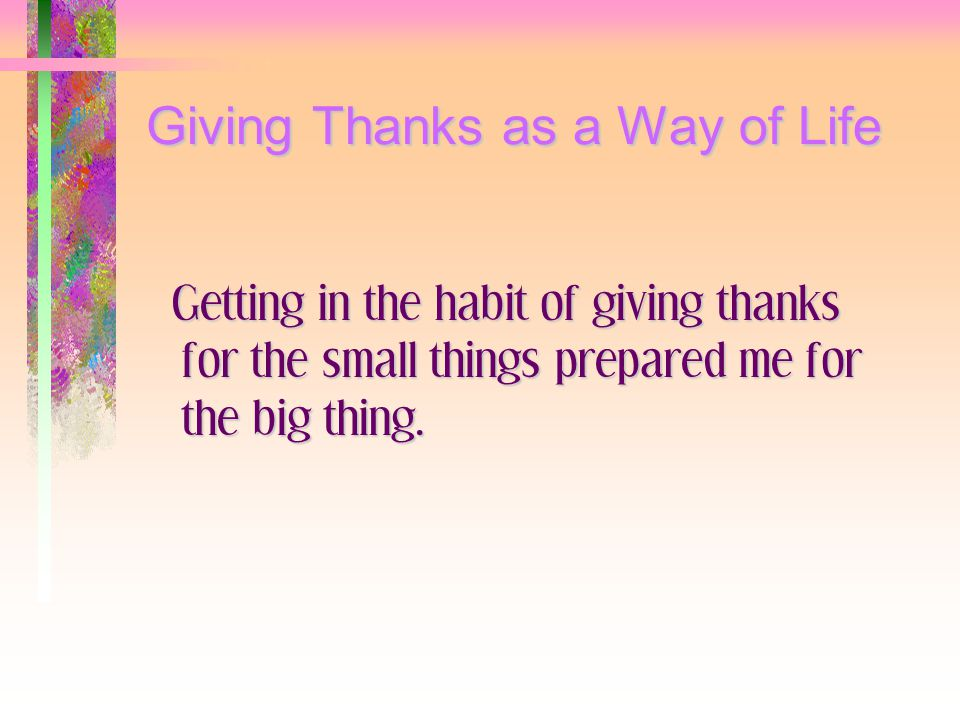 Giving Thanks as a Way of Life Getting in the habit of giving thanks for the small things prepared me for the big thing.
